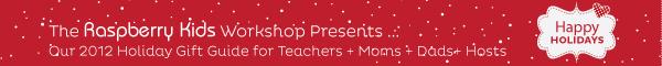 Raspberry Kids 2012 Gift Guide - Teachers, Hosts, Moms & Dads